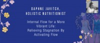 Daphne Javitch, Holistic Nutritionist - Internal Flow for a More Vibrant Life: Relieving Stagnation By Activating Flow