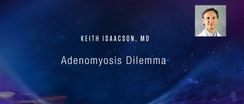 Keith Isaacson, MD - Adenomyosis Dilemma