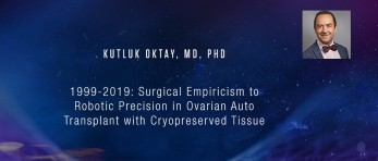 Kutluk Oktay, MD, PhD - 1999-2019: Surgical Empiricism to Robotic Precision in Ovarian Auto Transplant with Cryopreserved Tissue