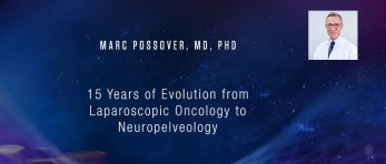 Marc Possover, MD, PhD - 15 Years of Evolution from Laparoscopic Oncology to Neuropelveology