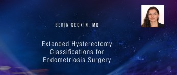 Serin Seckin, MD - Extended Hysterectomy Classifications for Endometriosis Surgery