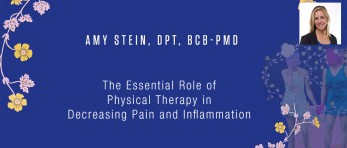 Amy Stein, DPT, BCB-PMD - The Essential Role of Physical Therapy in Decreasing Pain and Inflammation