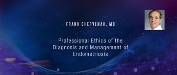 Frank Chervenak, MD - Professional Ethics of the Diagnosis and Management of  Endometriosis