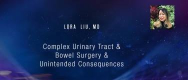 Lora Liu, MD - Complex Urinary Tract & Bowel Surgery & Unintended Consequences