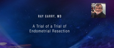 Ray Garry, MD - A Trial of a Trial of Endometrial Resection