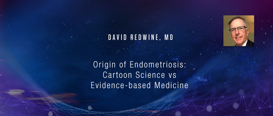 David Redwine, MD - Origin of Endometriosis: Cartoon Science vs Evidence-based Medicine