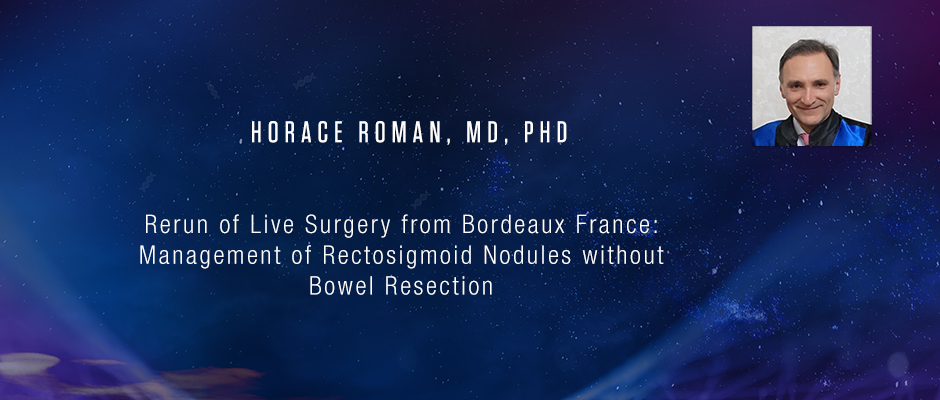 Horace Roman, MD, PhD - Rerun of Live Surgery from Bordeaux France: Management of Rectosigmoid Nodules without Bowel Resection