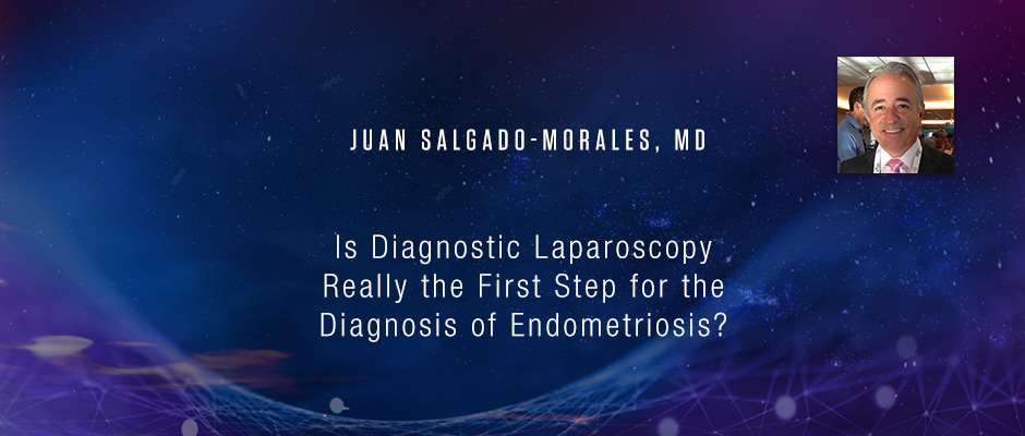 Juan Salgado-Morales, MD - Is Diagnostic Laparoscopy Really the First Step for the Diagnosis of Endometriosis?