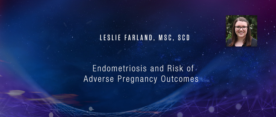 Leslie Farland, MSc, ScD - Endometriosis and Risk of Adverse Pregnancy Outcomes