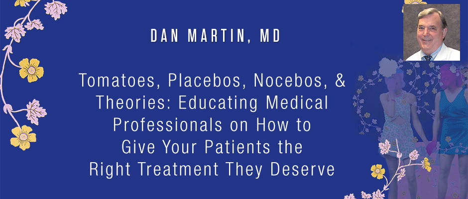 Dan Martin, MD - Tomatoes, Placebos, Nocebos, & Theories: Educating Medical Professionals on How to Give Your Patients the Right Treatment They Deserve
