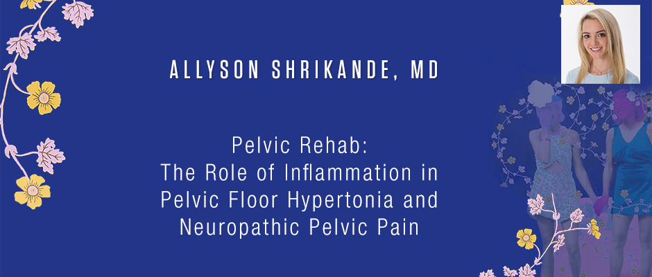 Allyson Shrikande, MD - Pelvic Rehab: The Role of Inflammation in Pelvic Floor Hypertonia and Neuropathic Pelvic Pain